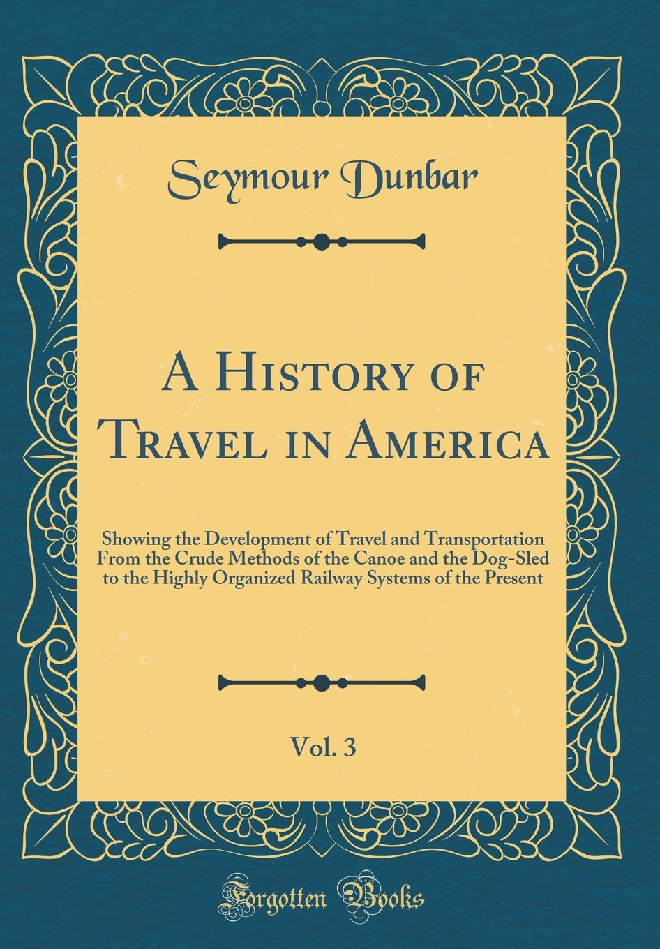 Read Online A History of Travel in America, Vol. 3: Showing the Development of Travel and Transportation from the Crude Methods of the Canoe and the Dog-Sled to ... Systems of the Present (Classic Reprint) ebook