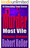 Murder Most Vile Volume 16: 18 Shocking True Crime Murder Cases (True Crime Murder Books)