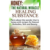 Honey: The Natural Miracle Healing Substance: Facts about the wonder that is honey with recipes for Natural Remedies, Skin and Beauty