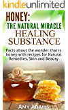Honey: The Natural Miracle Healing Substance: Facts about the wonder that is honey with recipes for Natural Remedies…