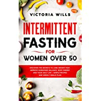 Intermittent Fasting For Women Over 50: Discover The Secrets To Lose Weight Fast, Improve Hormones Balance, Body Energy and Your Daily Life + Simple Recipes and Weekly Meals Plan