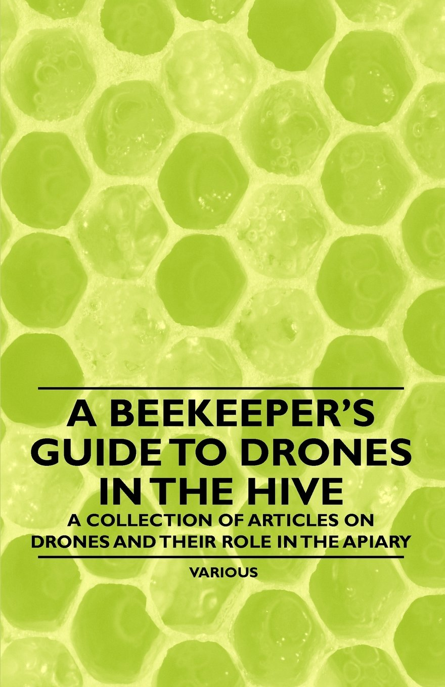 Read Online A Beekeeper's Guide to Drones in the Hive - A Collection of Articles on Drones and Their Role in the Apiary pdf epub