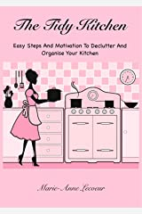 The Tidy Kitchen: Easy Steps And Motivation To Declutter And Organise Your Kitchen Kindle Edition