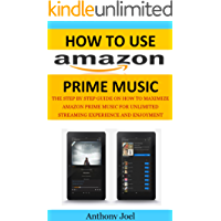 How to Use Amazon Prime Music: The Step by Step Guide on How to Maximize Amazon Prime Music for Unlimited Streaming Experience and Enjoyment