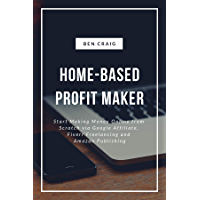 Home-Based Profit Maker: Start Making Money Online from Scratch via Google Affiliate, Fiverr Freelancing and Amazon Publishing (English Edition)