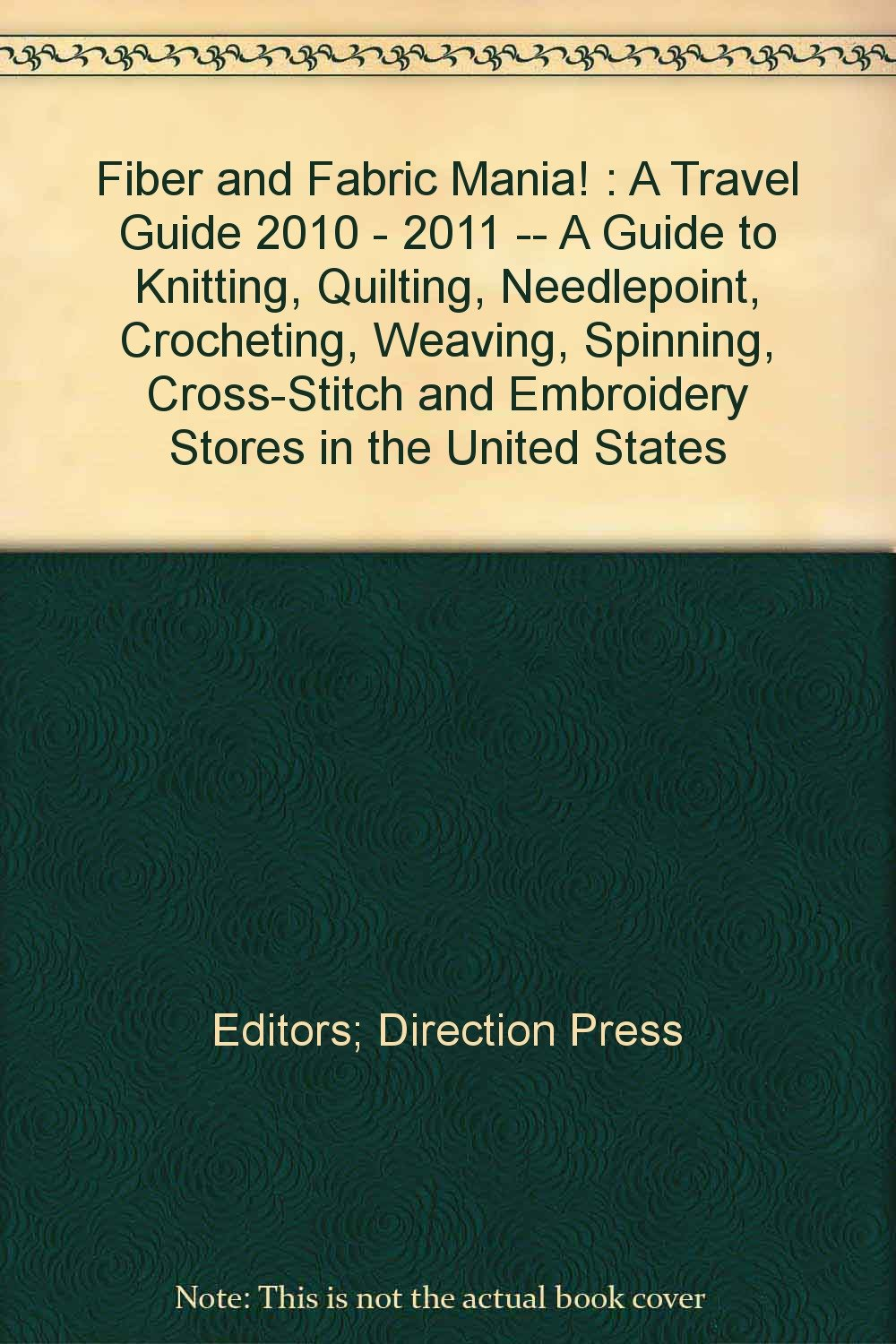 Fiber and Fabric Mania! : A Travel Guide 2010 - 2011 -- A Guide to Knitting, Quilting, Needlepoint, Crocheting, Weaving, Spinning, Cross-Stitch and Embroidery Stores in the United States