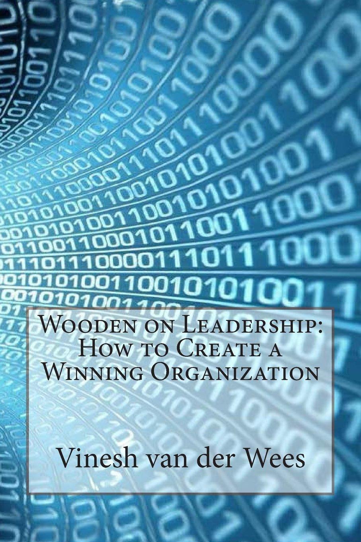Wooden on Leadership: How to Create a Winning Organization: Mr. Vinesh D.  van der Wees: 9781503202146: Amazon.com: Books