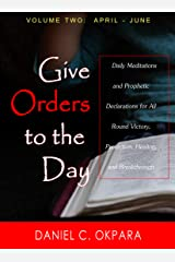 Give Orders to the Day (365 Days) April - June: Daily Meditations and Prophetic Declarations for All Round Victory, Protection, Healing, and Breakthrough (Daily Power Book 2) Kindle Edition