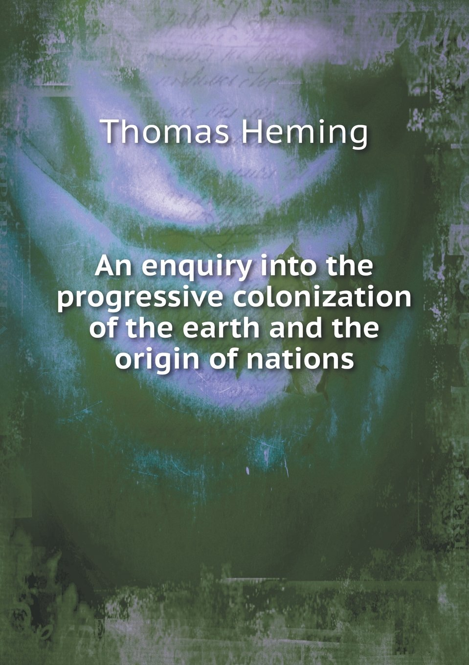 Read Online An enquiry into the progressive colonization of the earth and the origin of nations ebook