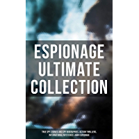 ESPIONAGE Ultimate Collection: True Spy Stories and Spy Biographies, Action Thrillers, International Mysteries & War Espionage (English Edition)