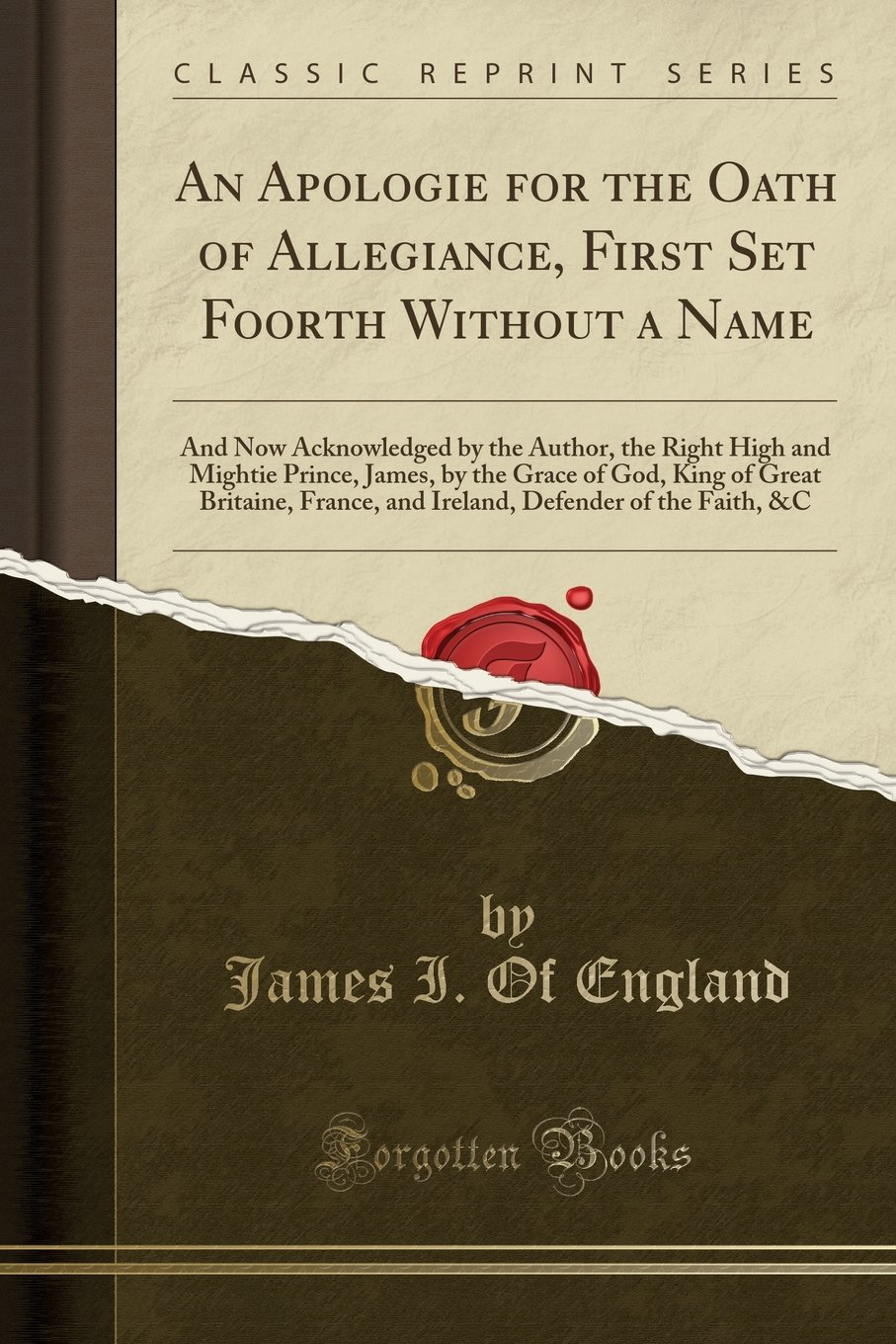 Download An Apologie for the Oath of Allegiance, First Set Foorth Without a Name: And Now Acknowledged by the Author, the Right High and Mightie Prince, James, ... and Ireland, Defender of the Faith, &C pdf