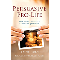 Persuasive Pro Life: How to Talk About Our Culture's Toughest Issue