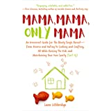 Mama, Mama, Only Mama: An Irreverent Guide for the Newly Single Parent―From Divorce and Dating to Cooking and Crafting, All W