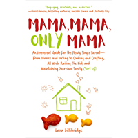 Mama, Mama, Only Mama: An Irreverent Guide for the Newly Single Parent—From Divorce and Dating to Cooking and Crafting, All While Raising the Kids and Maintaining Your Own Sanity (Sort Of)