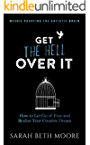 Get the Hell Over It: How to Let Go of Fear and Realize Your Creative Dream (Weenie-Proofing the Artistic Brain)
