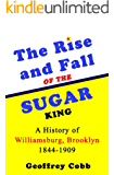The Rise and Fall of the Sugar King: A History of Williamsburg Brooklyn 1844- 1909