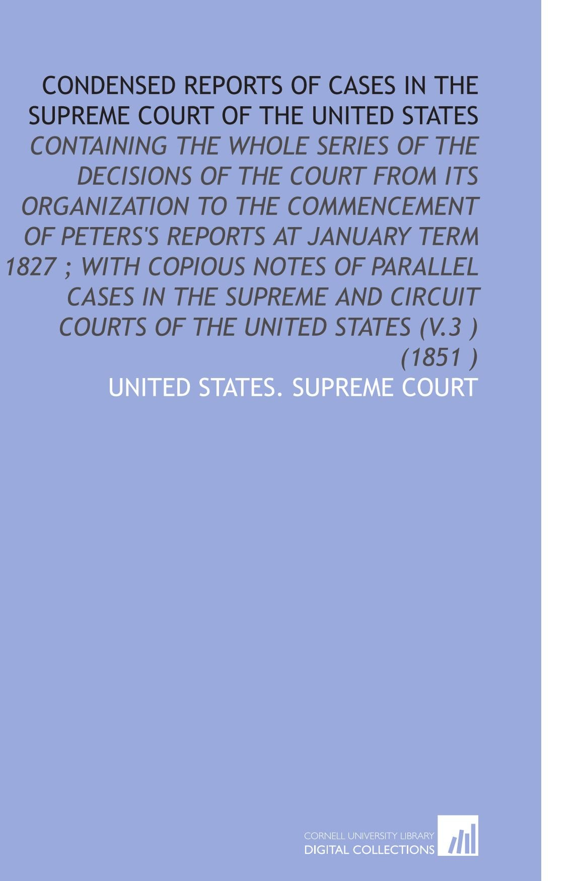 Condensed Reports of Cases in the Supreme Court of the United States: Containing the Whole Series of the Decisions of the Court From Its Organization ... Courts of the United States (V.3 ) (1851 ) ebook