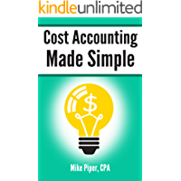 Cost Accounting Made Simple: Cost Accounting Explained in 100 Pages or Less