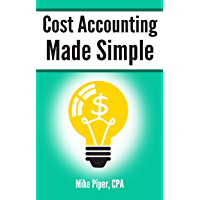 Cost Accounting Made Simple: Cost Accounting Explained in 100 Pages or Less (Financial Topics in 100 Pages or Less)