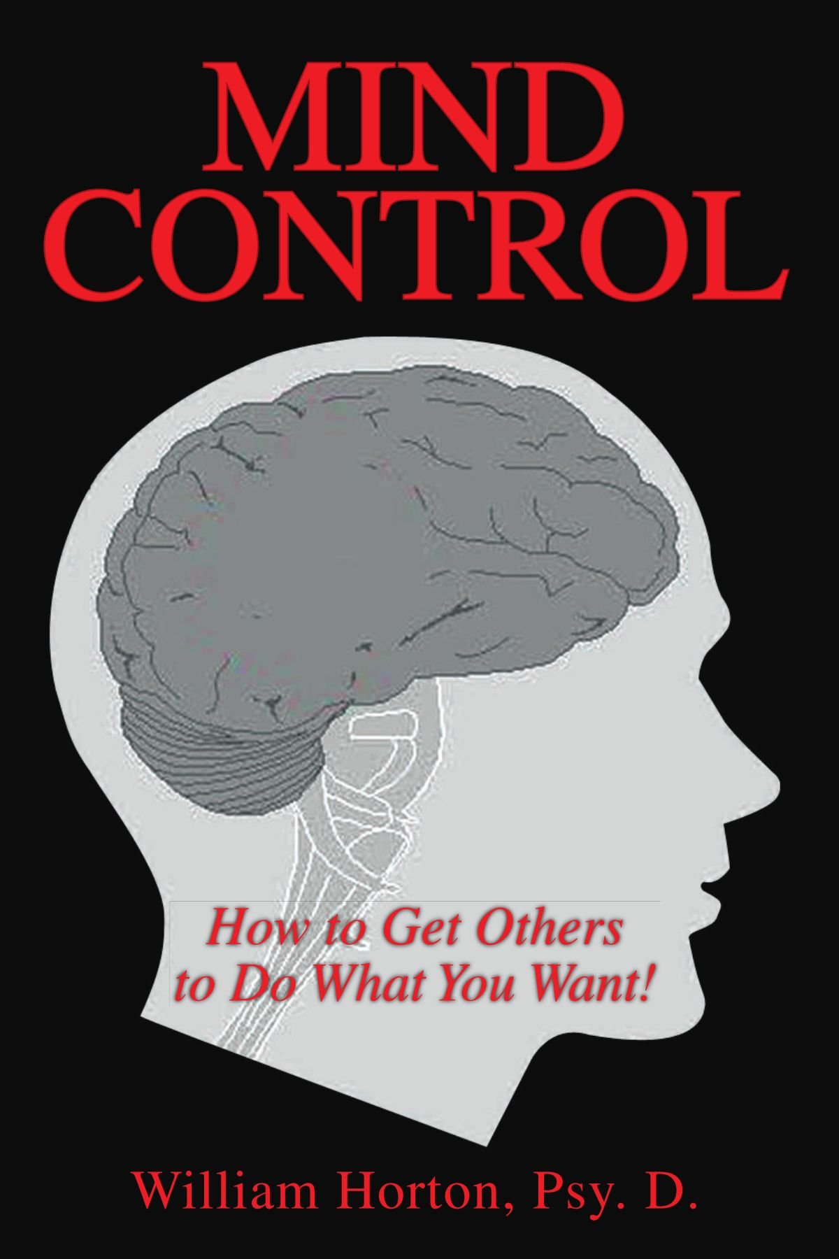 Mind Control: How to Get Others to Do What You Want: William Horton