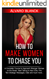 How to Make Women to Chase You: A Complete Course to Approach Stranger Women on the Street, Start Talking to New Girls, Flirt, Text Strategic Messages, Date and much more...