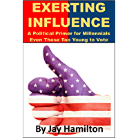 Exerting Influence: A Political Primer for Millennials, Even Those Too Young to Vote (English Edition)