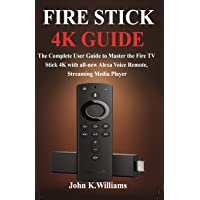 Fire Stick 4k: The Complete User Guide to Master the Fire TV Stick with all-new Alexa Voice Remote, Streaming Media…