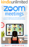 ZOOM MEETINGS: A GUIDE FOR BEGINNERS FOR ONLINE MEETINGS, ONLINE CLASSROOM, VIDEO CONFERENCES, AND REMOTE WORKING.