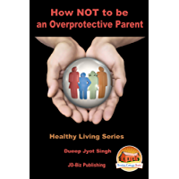 How NOT to be an Overprotective Parent! (Healthy Living Series Book 63)