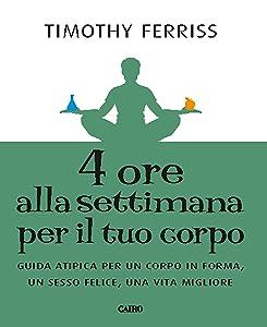 4 ore alla settimana per il tuo corpo: Guida atipica per un corpo in forma, unn sesso felice, una vita migliore (Italian Edition)