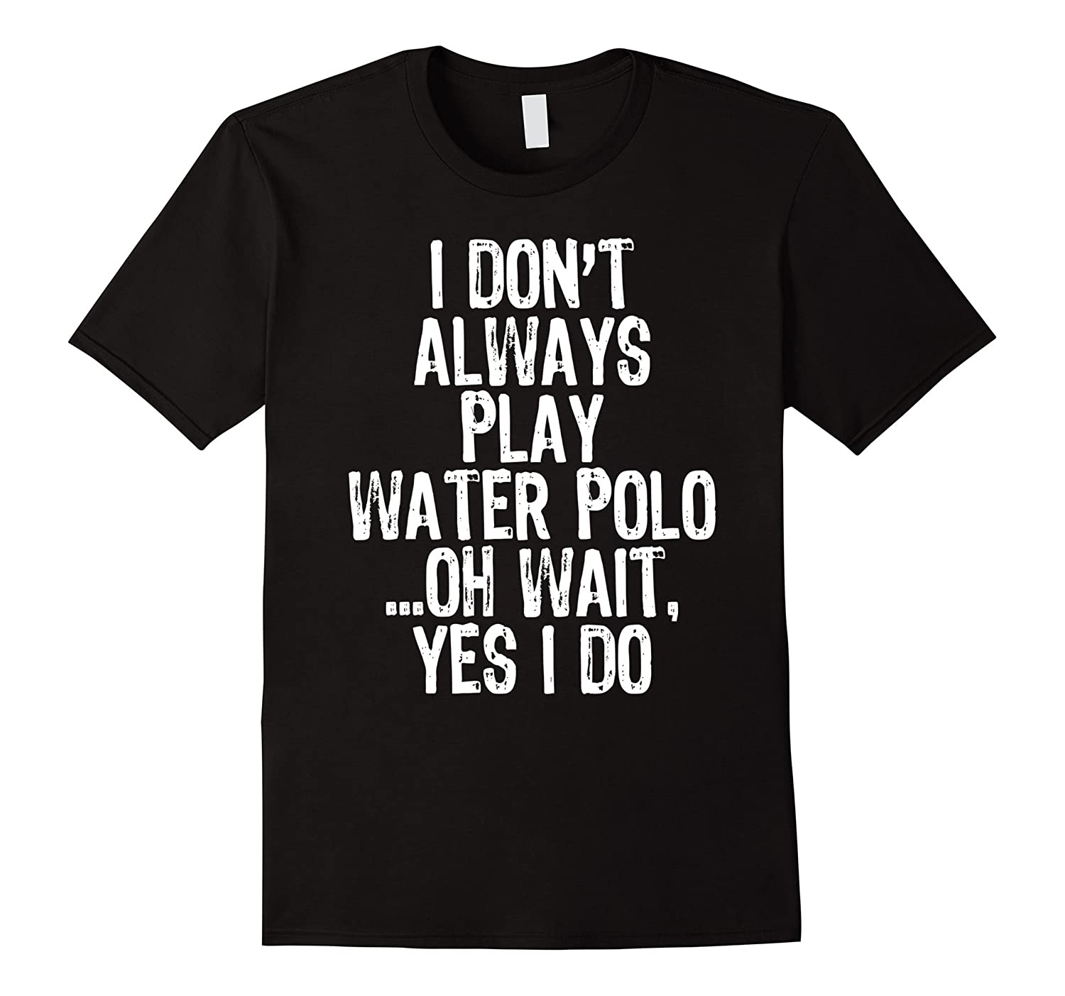 I Don't Always Play Water Polo ...Oh Wait, Yes I Do T-shirt-Art