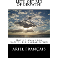 Let's Get Rid of growth!: Moving Away from Capital-Led Globalization (English Edition)