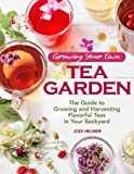 Growing Your Own Tea Garden: Plants and Plans for Growing and Harvesting Traditional and Herbal Teas