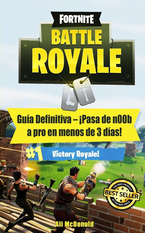 Fortnite Battle Royale: Guía Definitiva - ¡Pasa de n00b a pro en menos de 3 días!: Amazon.es: Ali McDonald: Libros
