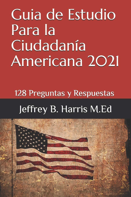 Guia De Estudio Para La Ciudadania Americana 128 Preguntas Y Respuestas Espanol Spanish Edition Harris Jeffrey B 9798565925944 Amazon Com Books