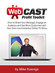 Webcast Profit Toolkit: How to Share Your Message, Engage an Audience and Get More Customers with Your Own Live Interactive Online TV Show