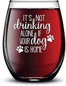 Its Not Drinking Alone if the Dog is Home Wine Glass for Dog Lovers Funny Gift Stemless Novelty Cup Permanent Ink - 15 oz