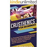 CALISTHENICS FOR BEGINNERS: The Dream Body Practical Guide with Calisthenics Hypertrophy Training and Bodyweight Exercises, Step-by-Step Workouts to Build ... Flexibility, and Fitness (English Edition)