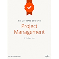 The Ultimate Guide to Project Management: Learn everything you need to successfully manage projects and get them done (Zapier App Guides Book 6) (English Edition)