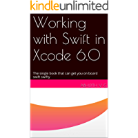 Working with Swift in Xcode 6.0: The single book that can get you on board swift swifty