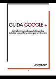 Guida Google+ Plus: Introduzione a Google+ Plus ed alle sue potenzialità per il business