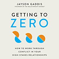 Getting to Zero: How to Work Through Conflict in Your High-Stakes Relationships