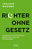 Richter ohne Gesetz: Islamische Paralleljustiz gefährdet unseren Rechtsstaat (German Edition)