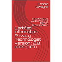 Certified Information Privacy Technologist version : 2.0 (IAPP CIPT): INTERNATIONAL ASSOCIATION OF PRIVACY PROFESSIONALS…