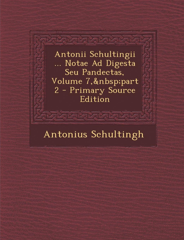 Antonii Schultingii ... Notae Ad Digesta Seu Pandectas, Volume 7, Part 2 (Latin Edition) pdf