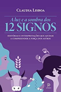 A Luz e a Sombra dos 12 Signos. Histórias e Interpretações que Ajudam a Compreender a Força dos Astros