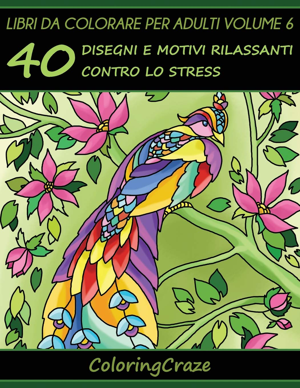 Libri da Colorare per Adulti Volume 6: 40 Disegni e Motivi Rilassanti contro lo Stress Serie di Libri da Colorare per Adulti da ColoringCraze (Serie di Art Therapy Antistress Band 6)