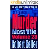 Murder Most Vile Volume 23: 18 Shocking True Crime Murder Cases