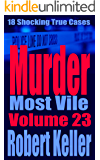 Murder Most Vile Volume 23: 18 Shocking True Crime Murder Cases