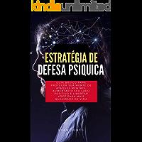 Estratégia De Defesa Psíquica: Guia Básico Para Proteger Sua Mente De Ataques Mentais, Aumentar O Seu Lado Positivo E Libertar Você Para Mais Qualidade De Vida